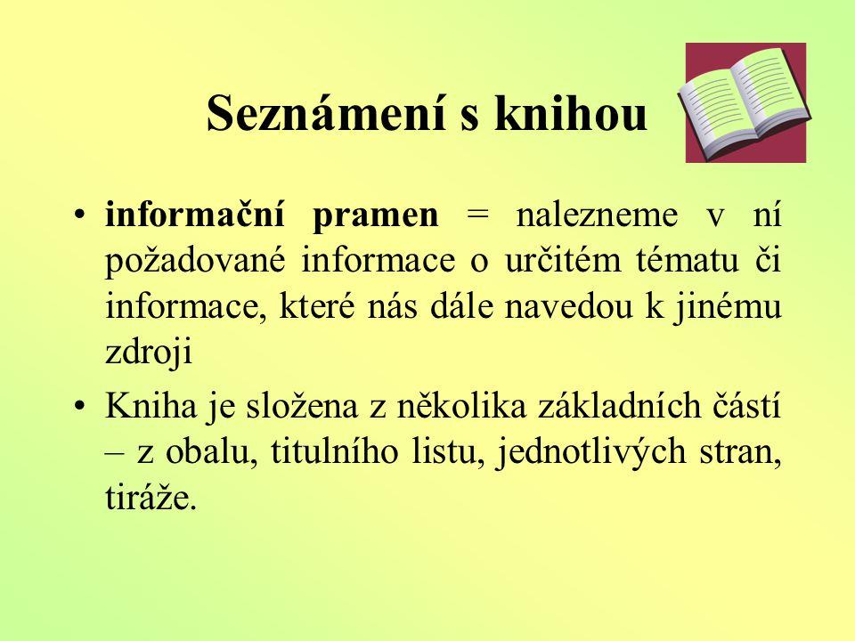Seznámení s knihou informační pramen = nalezneme v ní požadované informace o určitém tématu či informace, které nás dále navedou k jinému zdroji Kniha je složena z několika základních částí – z obalu, titulního listu, jednotlivých stran, tiráže.