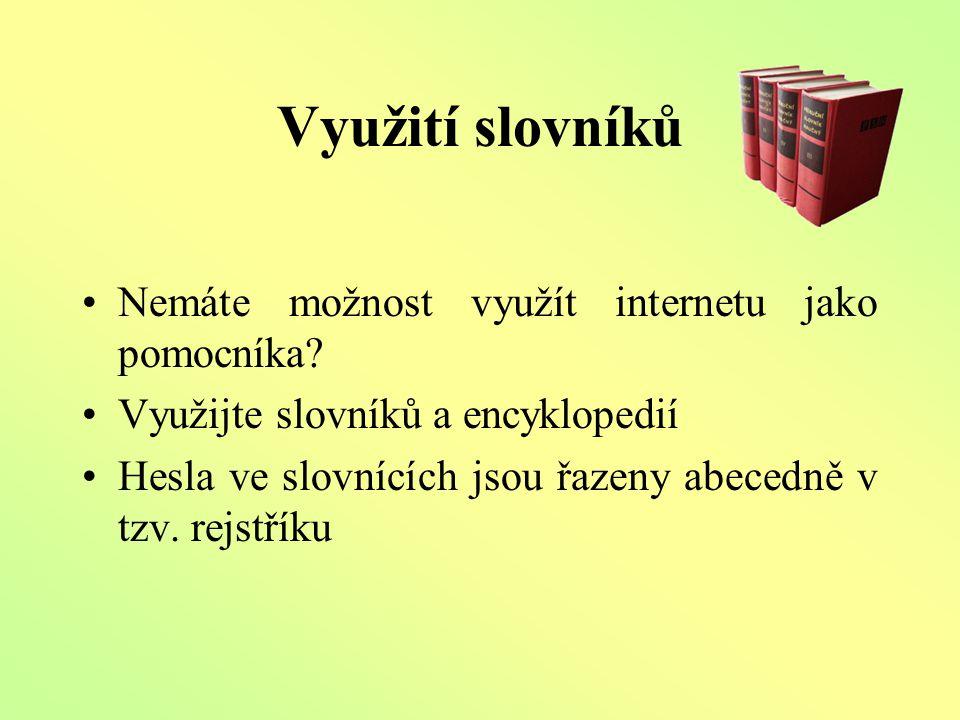 Využití slovníků Nemáte možnost využít internetu jako pomocníka? Využijte slovníků a encyklopedií Hesla ve slovnících jsou řazeny abecedně v tzv. rejs