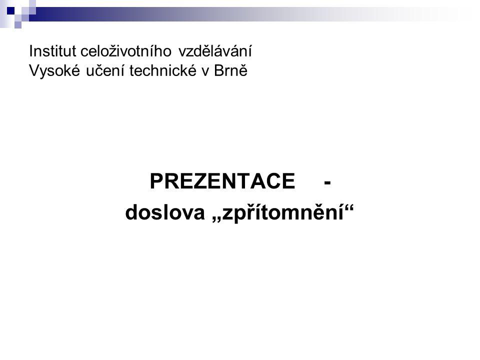 """Institut celoživotního vzdělávání Vysoké učení technické v Brně PREZENTACE - doslova """"zpřítomnění"""