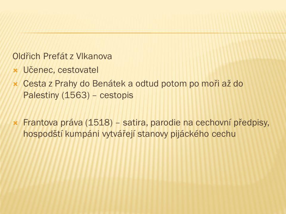 Oldřich Prefát z Vlkanova  Učenec, cestovatel  Cesta z Prahy do Benátek a odtud potom po moři až do Palestiny (1563) – cestopis  Frantova práva (15