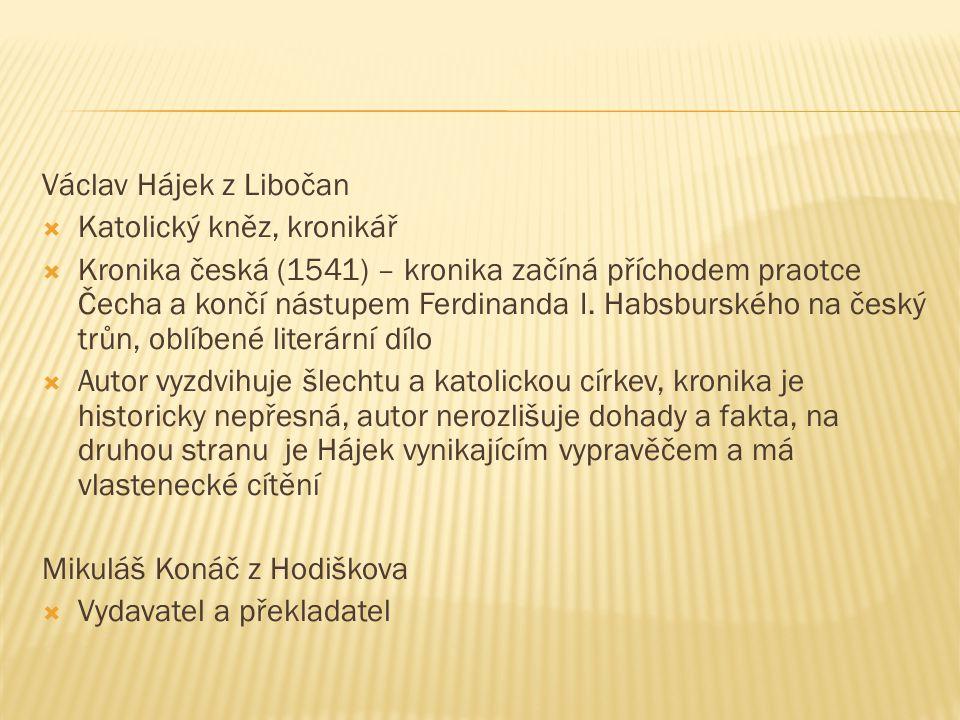 Václav Hájek z Libočan  Katolický kněz, kronikář  Kronika česká (1541) – kronika začíná příchodem praotce Čecha a končí nástupem Ferdinanda I. Habsb