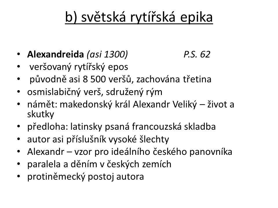 b) světská rytířská epika Alexandreida (asi 1300)P.S. 62 veršovaný rytířský epos původně asi 8 500 veršů, zachována třetina osmislabičný verš, sdružen