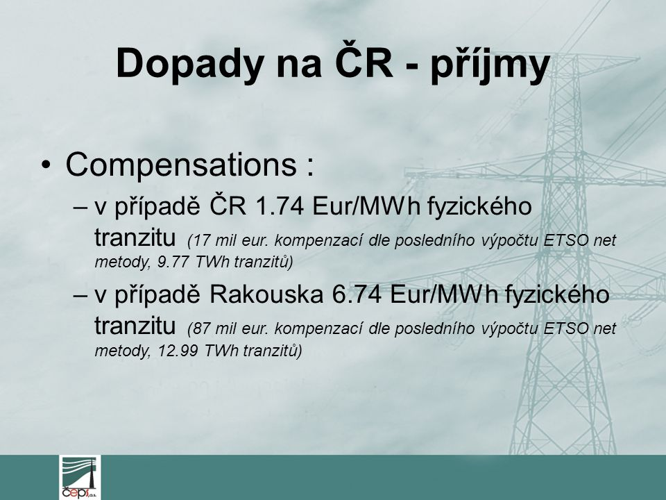 Dopady na ČR - příjmy Compensations : –v případě ČR 1.74 Eur/MWh fyzického tranzitu (17 mil eur. kompenzací dle posledního výpočtu ETSO net metody, 9.
