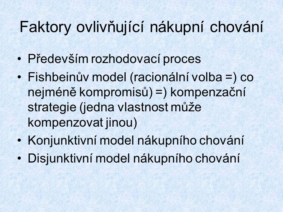 Faktory ovlivňující nákupní chování Především rozhodovací proces Fishbeinův model (racionální volba =) co nejméně kompromisů) =) kompenzační strategie (jedna vlastnost může kompenzovat jinou) Konjunktivní model nákupního chování Disjunktivní model nákupního chování