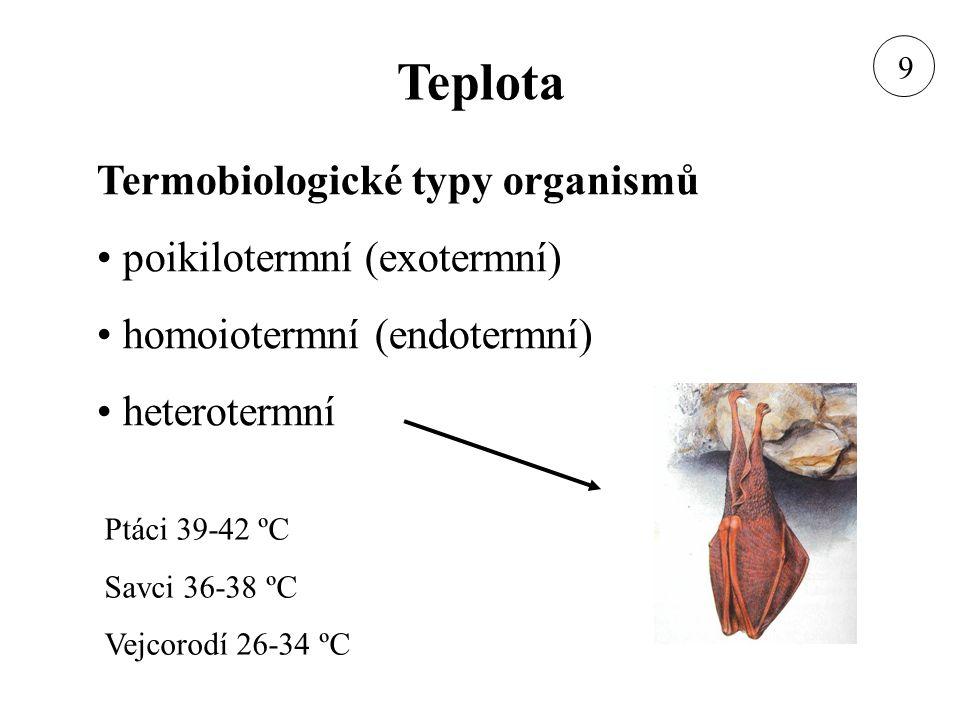 Teplota Termobiologické typy organismů poikilotermní (exotermní) homoiotermní (endotermní) heterotermní Ptáci 39-42 ºC Savci 36-38 ºC Vejcorodí 26-34