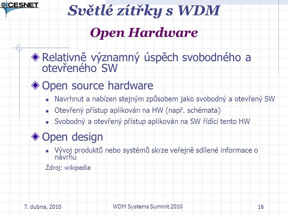 7. dubna, 2010 WDM Systems Summit 2010 16 Světlé zítřky s WDM Open Hardware Relativně významný úspěch svobodného a otevřeného SW Open source hardware