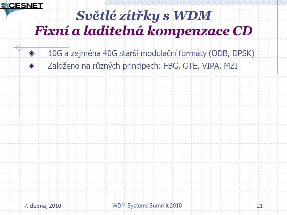 7. dubna, 2010 WDM Systems Summit 2010 21 Světlé zítřky s WDM Fixní a laditelná kompenzace CD 10G a zejména 40G starší modulační formáty (ODB, DPSK) Z