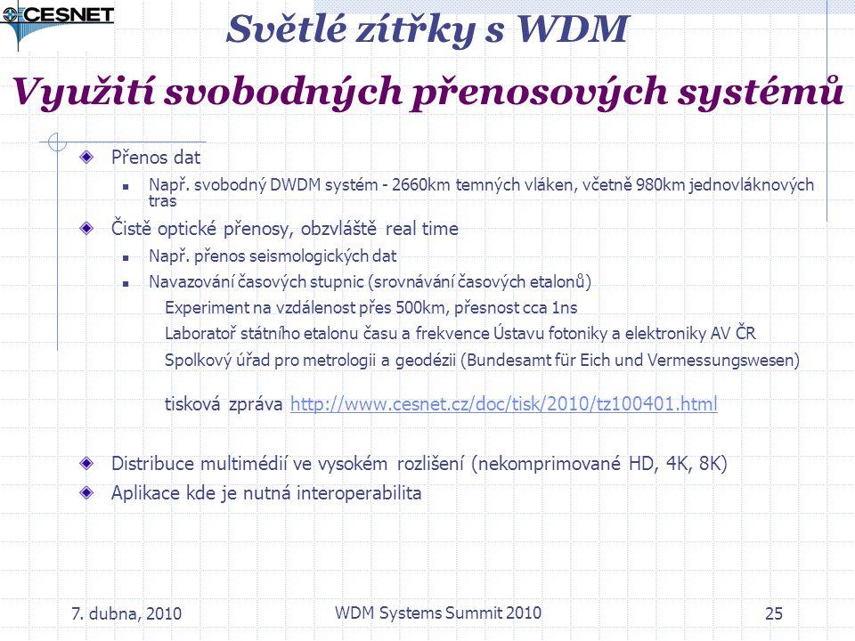 7. dubna, 2010 WDM Systems Summit 2010 25 Světlé zítřky s WDM Využití svobodných přenosových systémů Přenos dat Např. svobodný DWDM systém - 2660km te