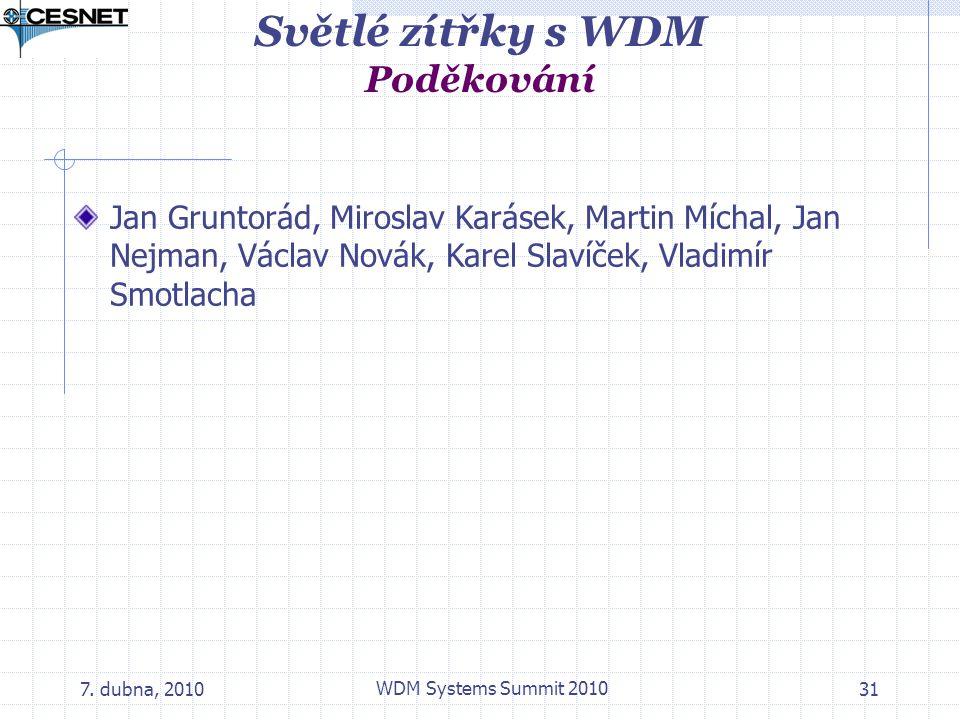 7. dubna, 2010 WDM Systems Summit 2010 31 Světlé zítřky s WDM Poděkování Jan Gruntorád, Miroslav Karásek, Martin Míchal, Jan Nejman, Václav Novák, Kar
