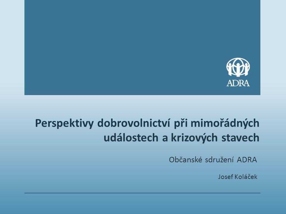 Perspektivy dobrovolnictví při mimořádných událostech a krizových stavech Občanské sdružení ADRA Josef Koláček