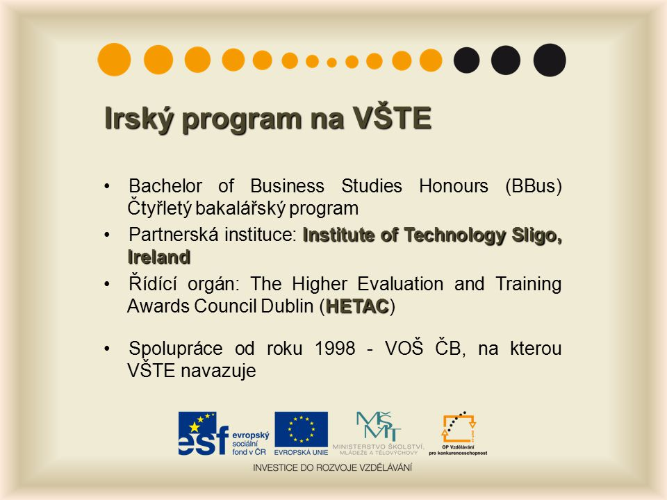 Irský program na VŠTE Bachelor of Business Studies Honours (BBus) Čtyřletý bakalářský program Institute of Technology Sligo, IrelandPartnerská instituce: Institute of Technology Sligo, Ireland HETACŘídící orgán: The Higher Evaluation and Training Awards Council Dublin (HETAC) Spolupráce od roku 1998 - VOŠ ČB, na kterou VŠTE navazuje