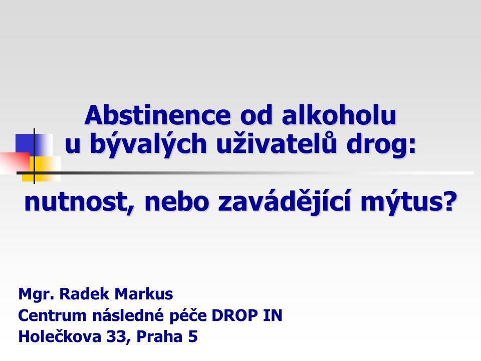 Abstinence od alkoholu u bývalých uživatelů drog: nutnost, nebo zavádějící mýtus? Mgr. Radek Markus Centrum následné péče DROP IN Holečkova 33, Praha