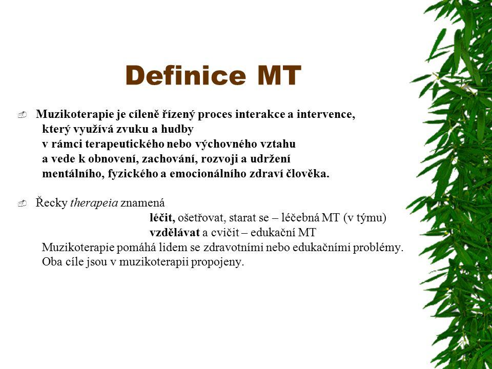Definice MT  Muzikoterapie je cíleně řízený proces interakce a intervence, který využívá zvuku a hudby v rámci terapeutického nebo výchovného vztahu a vede k obnovení, zachování, rozvoji a udržení mentálního, fyzického a emocionálního zdraví člověka.
