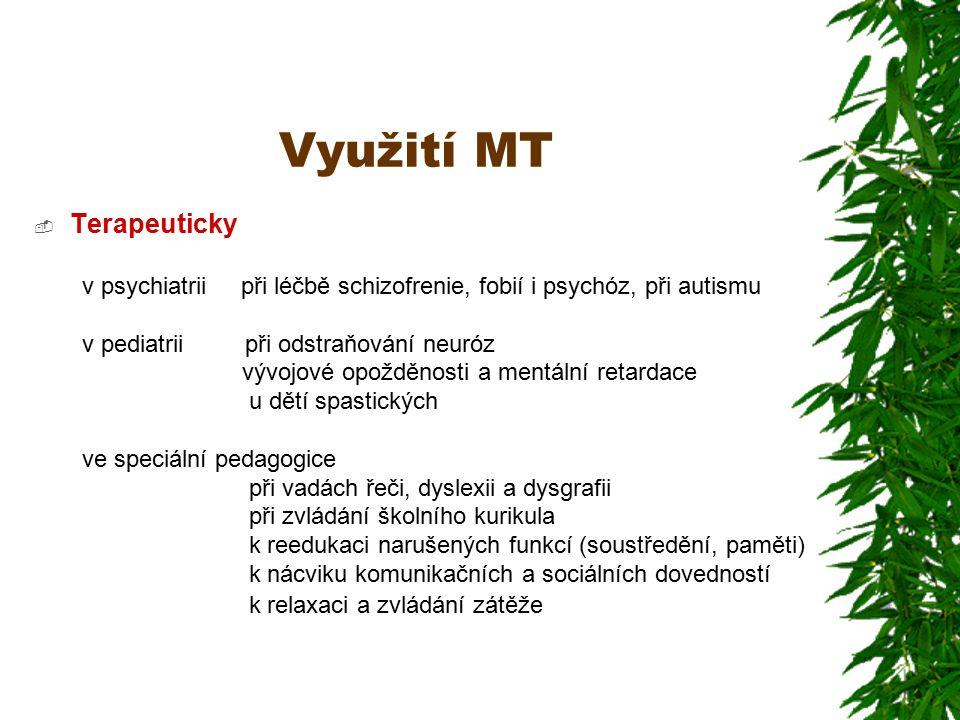 Využití MT  Terapeuticky v psychiatrii při léčbě schizofrenie, fobií i psychóz, při autismu v pediatrii při odstraňování neuróz vývojové opožděnosti a mentální retardace u dětí spastických ve speciální pedagogice při vadách řeči, dyslexii a dysgrafii při zvládání školního kurikula k reedukaci narušených funkcí (soustředění, paměti) k nácviku komunikačních a sociálních dovedností k relaxaci a zvládání zátěže