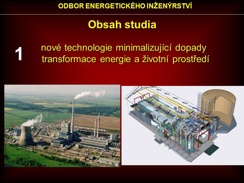 Obsah studia nové technologie minimalizující dopady nové technologie minimalizující dopady transformace energie a životní prostředí transformace energie a životní prostředí ODBOR ENERGETICKÉHO INŽENÝRSTVÍ 1