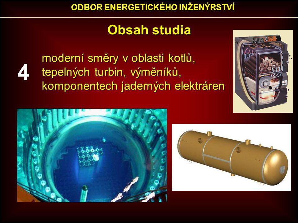 Obsah studia moderní směry v oblasti kotlů, tepelných turbin, výměníků, komponentech jaderných elektráren ODBOR ENERGETICKÉHO INŽENÝRSTVÍ 4