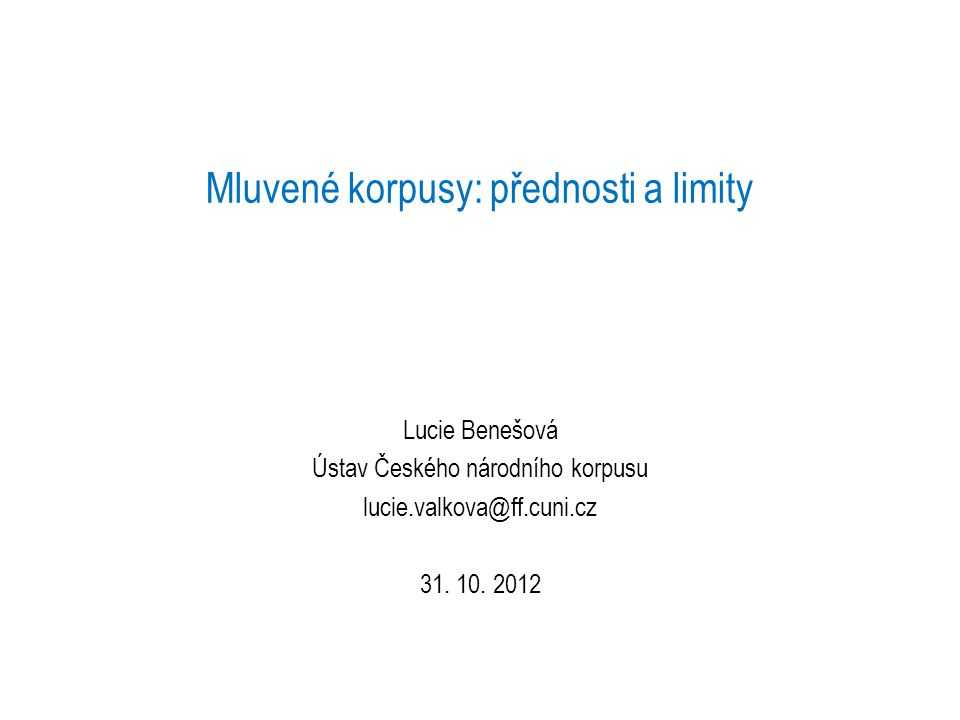Mluvené korpusy: přednosti a limity Lucie Benešová Ústav Českého národního korpusu lucie.valkova@ff.cuni.cz 31. 10. 2012