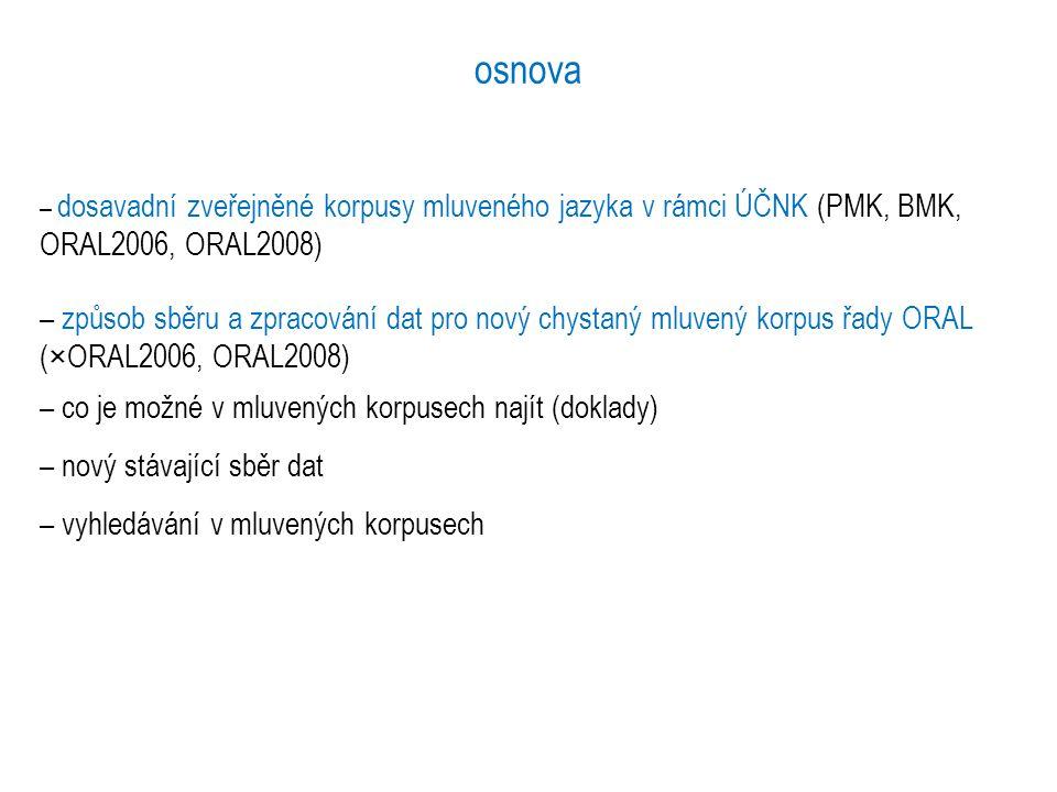 osnova – dosavadní zveřejněné korpusy mluveného jazyka v rámci ÚČNK (PMK, BMK, ORAL2006, ORAL2008) – způsob sběru a zpracování dat pro nový chystaný m