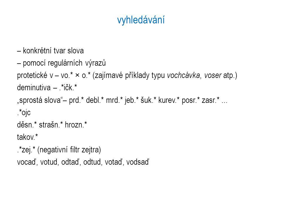 vyhledávání – konkrétní tvar slova – pomocí regulárních výrazů protetické v – vo.* × o.* (zajímavé příklady typu vochcávka, voser atp.) deminutiva –.*