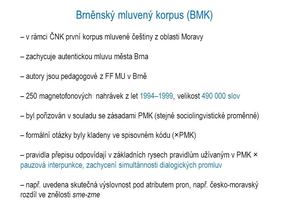 korpus mluveného jazyka ORAL2006 – zachycuje spontánní mluvený jazyk ve výhradně neformálních komunikačních situacích, pouze na území Čech – přepis 221 nahrávek z let 2002–2006, velikost 1 milion slov – charakteristika mluvčích je stejná jako v koncepci PMK, BMK (× informace, v které oblasti mluvčí prožil většinu dětství, cca do 15 let) – nahrávky jsou přepsány tzv.
