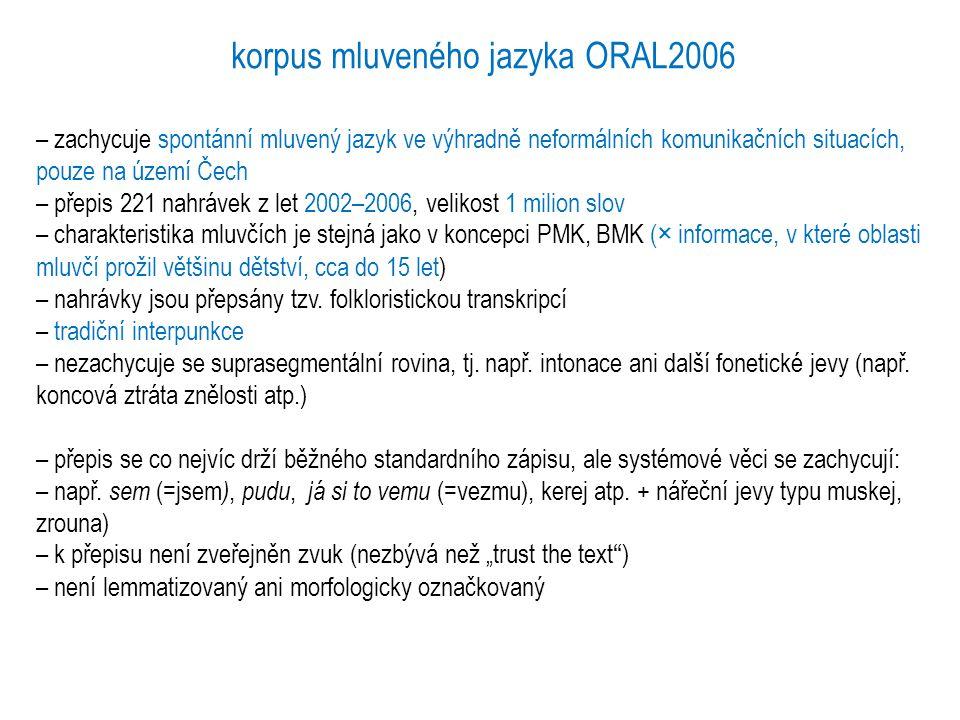 korpus mluveného jazyka ORAL2008 – zachycuje opět spontánní mluvený jazyk ve výhradně neformálních komunikačních situacích, pouze na území Čech – 1.