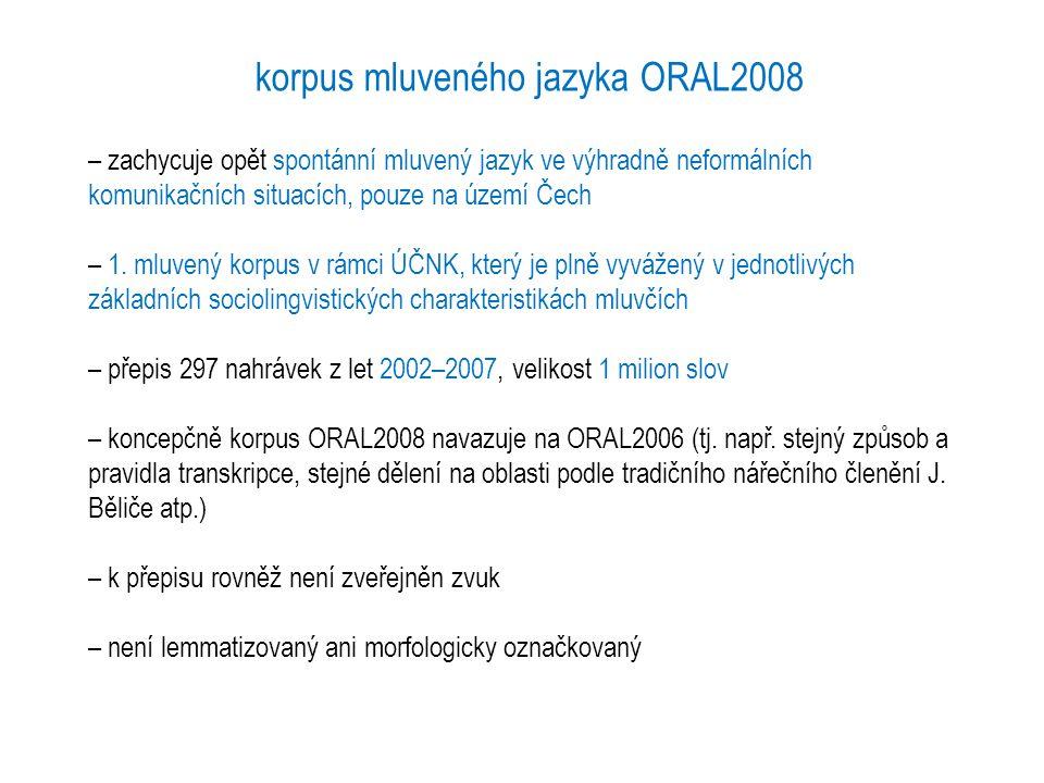 korpus mluveného jazyka ORAL2008 – zachycuje opět spontánní mluvený jazyk ve výhradně neformálních komunikačních situacích, pouze na území Čech – 1. m