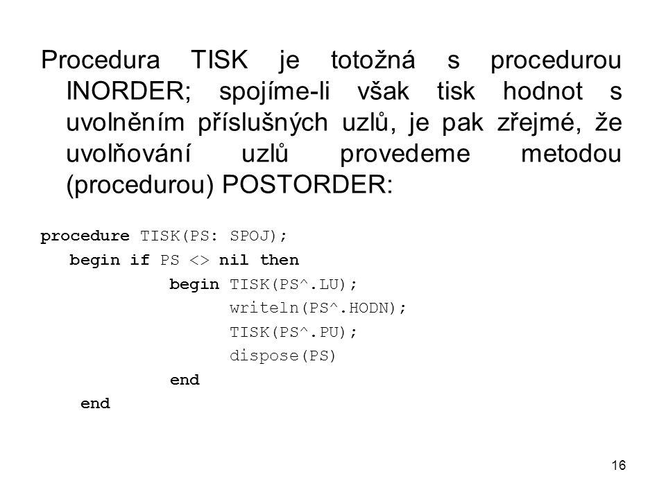 16 Procedura TISK je totožná s procedurou INORDER; spojíme-li však tisk hodnot s uvolněním příslušných uzlů, je pak zřejmé, že uvolňování uzlů provedeme metodou (procedurou) POSTORDER: procedure TISK(PS: SPOJ); begin if PS <> nil then begin TISK(PS^.LU); writeln(PS^.HODN); TISK(PS^.PU); dispose(PS) end