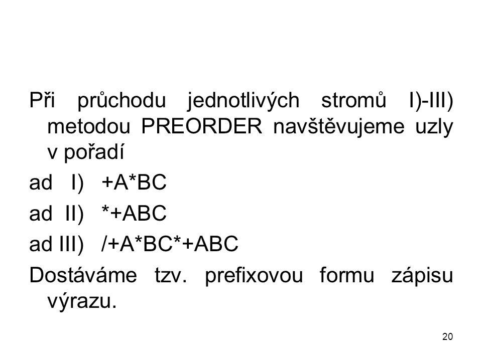 20 Při průchodu jednotlivých stromů I)-III) metodou PREORDER navštěvujeme uzly v pořadí ad I) +A*BC ad II) *+ABC ad III) /+A*BC*+ABC Dostáváme tzv.