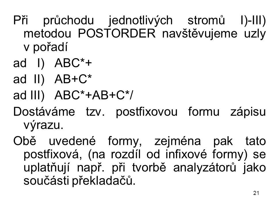 21 Při průchodu jednotlivých stromů I)-III) metodou POSTORDER navštěvujeme uzly v pořadí ad I) ABC*+ ad II) AB+C* ad III) ABC*+AB+C*/ Dostáváme tzv.
