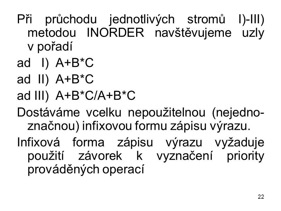 22 Při průchodu jednotlivých stromů I)-III) metodou INORDER navštěvujeme uzly v pořadí ad I) A+B*C ad II) A+B*C ad III) A+B*C/A+B*C Dostáváme vcelku nepoužitelnou (nejedno- značnou) infixovou formu zápisu výrazu.