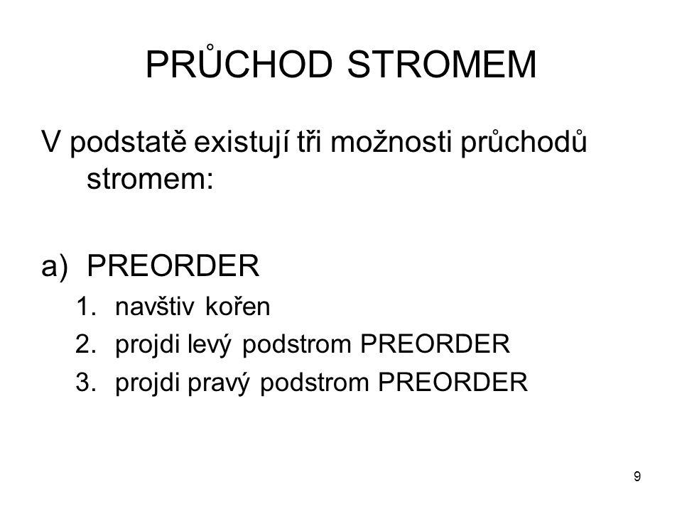 9 PRŮCHOD STROMEM V podstatě existují tři možnosti průchodů stromem: a)PREORDER 1.navštiv kořen 2.projdi levý podstrom PREORDER 3.projdi pravý podstrom PREORDER