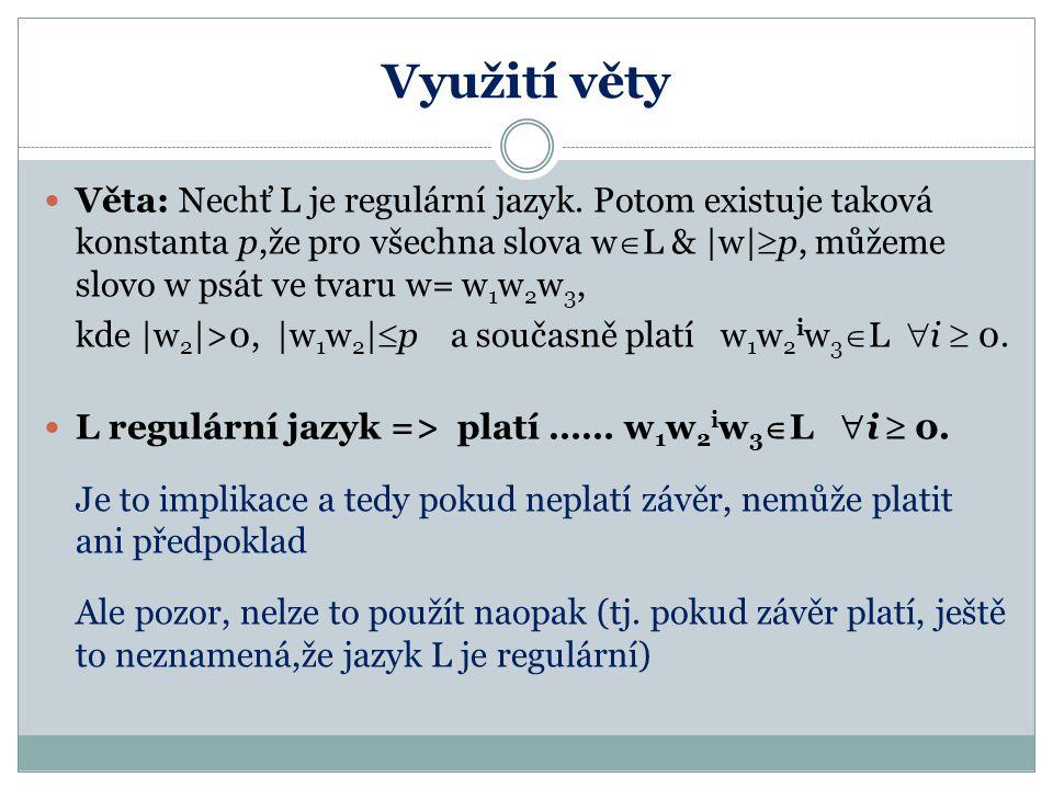 Využití věty Věta: Nechť L je regulární jazyk. Potom existuje taková konstanta p,že pro všechna slova w  L &  w   p, můžeme slovo w psát ve tvaru w=