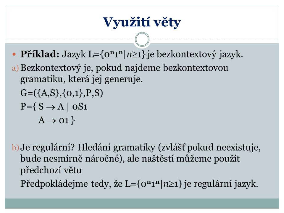 Využití věty Příklad: Jazyk L={0 n 1 n  n  1} je bezkontextový jazyk. a) Bezkontextový je, pokud najdeme bezkontextovou gramatiku, která jej generuje