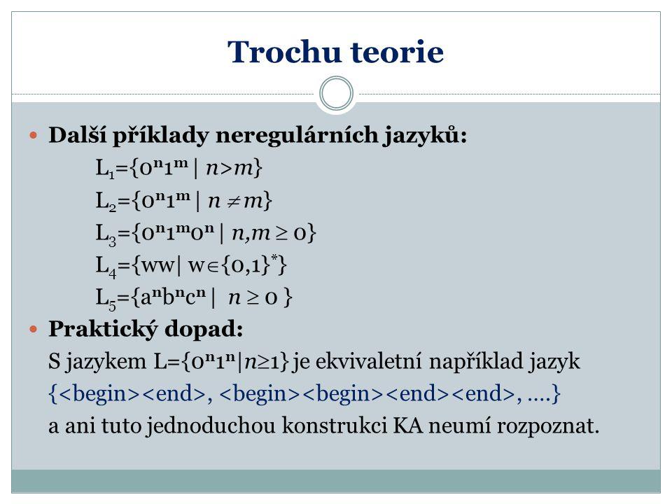 Trochu teorie Další příklady neregulárních jazyků: L 1 ={0 n 1 m   n>m} L 2 ={0 n 1 m   n  m} L 3 ={0 n 1 m 0 n   n,m  0} L 4 ={ww  w  {0,1} * } L