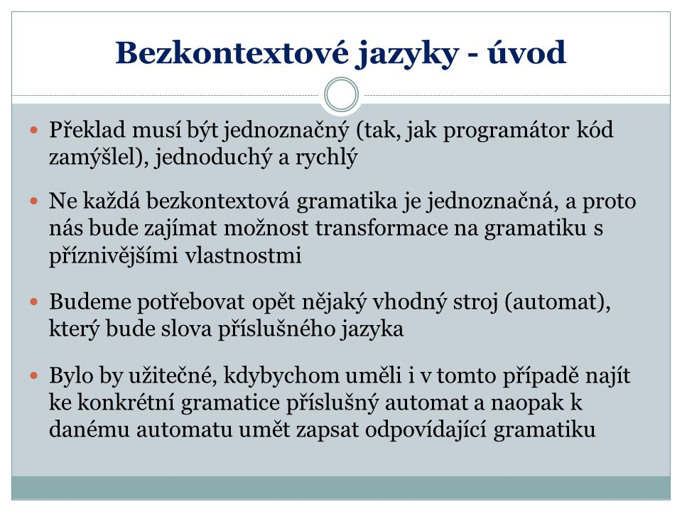 Bezkontextové jazyky - úvod Překlad musí být jednoznačný (tak, jak programátor kód zamýšlel), jednoduchý a rychlý Ne každá bezkontextová gramatika je