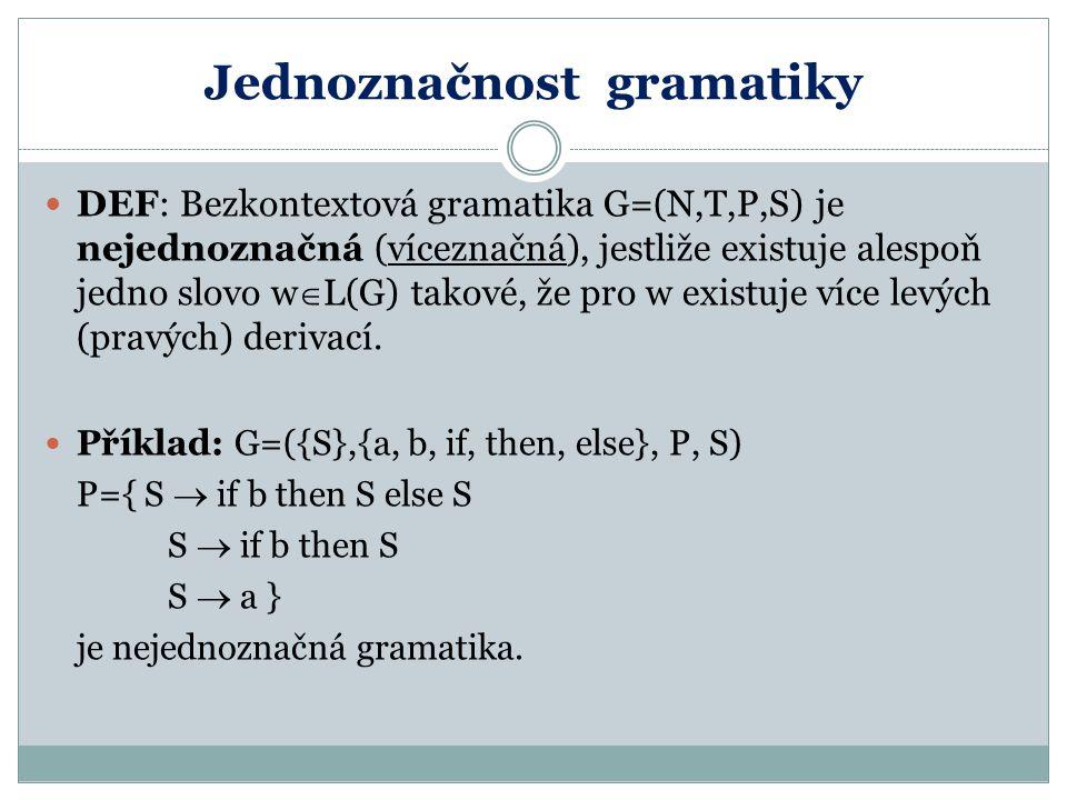 Jednoznačnost gramatiky DEF: Bezkontextová gramatika G=(N,T,P,S) je nejednoznačná (víceznačná), jestliže existuje alespoň jedno slovo w  L(G) takové,