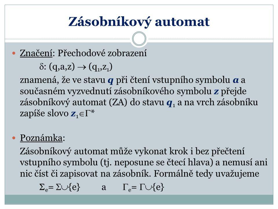 Zásobníkový automat Značení: Přechodové zobrazení  : (q,a,z)  (q 1,z 1 ) znamená, že ve stavu q při čtení vstupního symbolu a a současném vyzvednutí