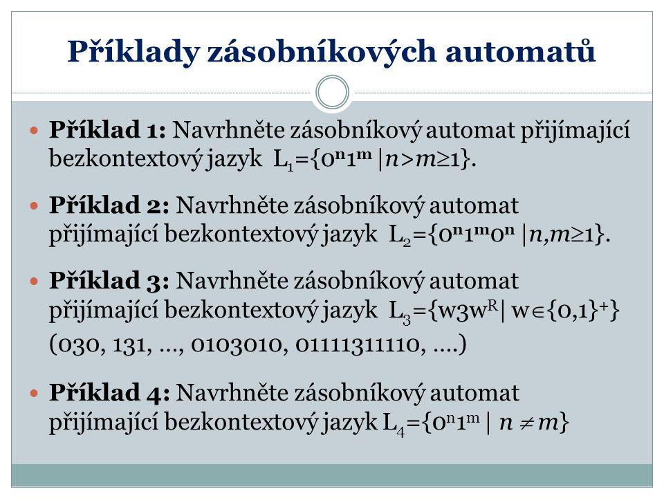 Příklady zásobníkových automatů Příklad 1: Navrhněte zásobníkový automat přijímající bezkontextový jazyk L 1 ={0 n 1 m  n>m  1}. Příklad 2: Navrhněte
