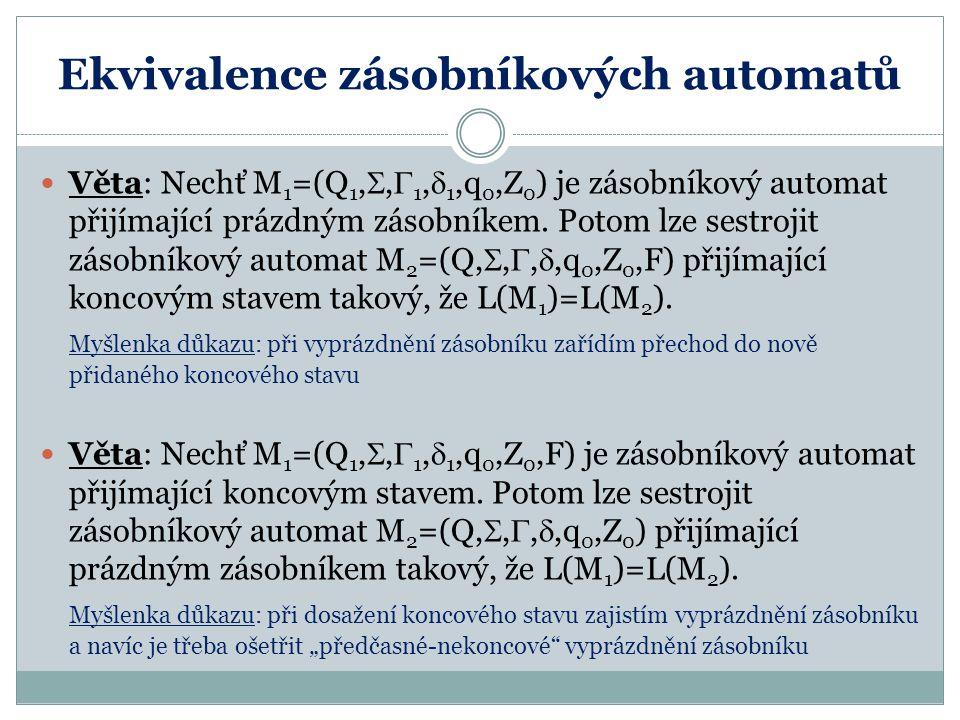 Ekvivalence zásobníkových automatů Věta: Nechť M 1 =(Q 1, ,  1,  1,q 0,Z 0 ) je zásobníkový automat přijímající prázdným zásobníkem. Potom lze sest