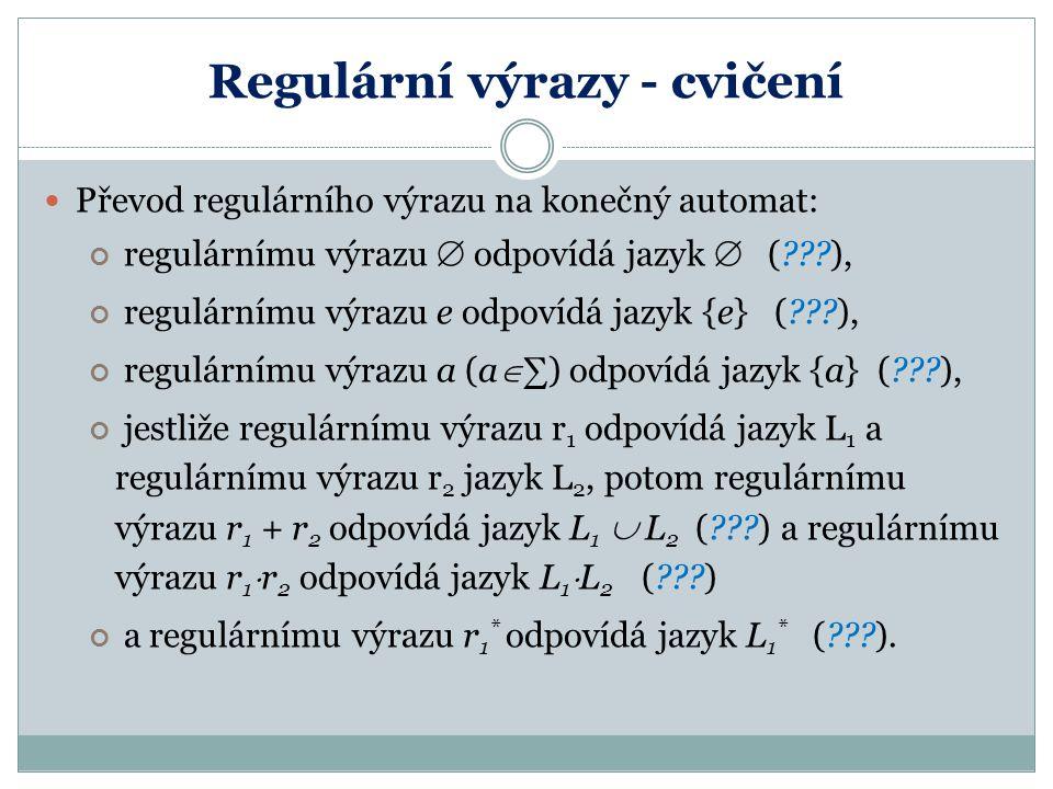 Regulární výrazy - cvičení Převod regulárního výrazu na konečný automat: regulárnímu výrazu  odpovídá jazyk  (???), regulárnímu výrazu e odpovídá ja