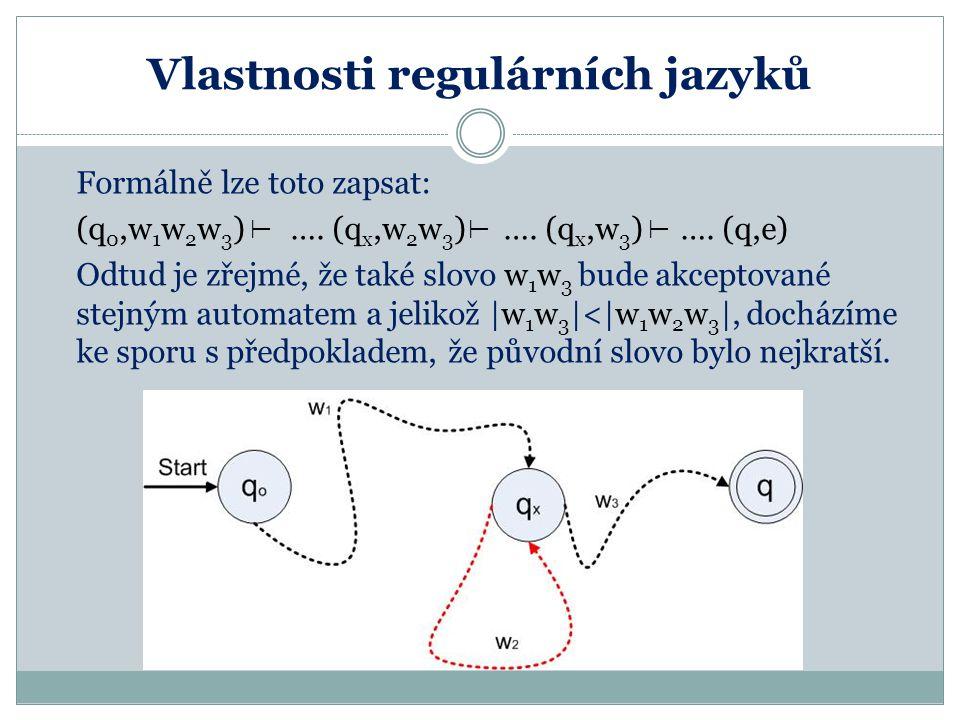 Vlastnosti regulárních jazyků Formálně lze toto zapsat: (q 0,w 1 w 2 w 3 ) …. (q x,w 2 w 3 ) …. (q x,w 3 ) …. (q,e) Odtud je zřejmé, že také slovo w 1
