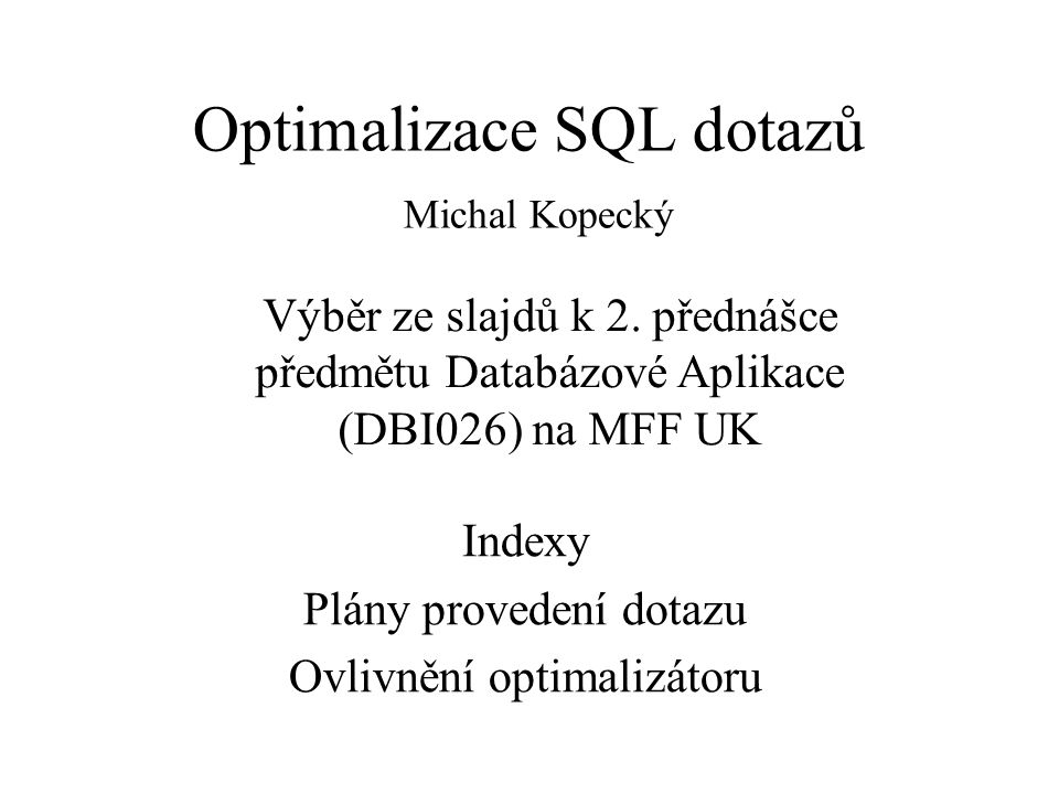 Optimalizace SQL dotazů Michal Kopecký Indexy Plány provedení dotazu Ovlivnění optimalizátoru Výběr ze slajdů k 2. přednášce předmětu Databázové Aplik