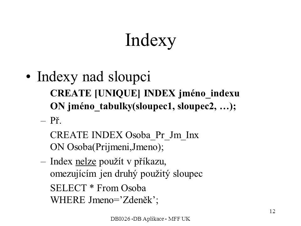 DBI026 -DB Aplikace - MFF UK 12 Indexy Indexy nad sloupci CREATE [UNIQUE] INDEX jméno_indexu ON jméno_tabulky(sloupec1, sloupec2, …); –Př. CREATE INDE