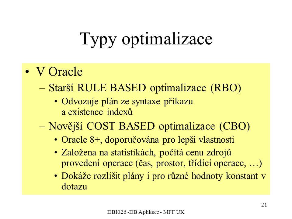DBI026 -DB Aplikace - MFF UK 21 Typy optimalizace V Oracle –Starší RULE BASED optimalizace (RBO) Odvozuje plán ze syntaxe příkazu a existence indexů –Novější COST BASED optimalizace (CBO) Oracle 8+, doporučována pro lepší vlastnosti Založena na statistikách, počítá cenu zdrojů provedení operace (čas, prostor, třídící operace, …) Dokáže rozlišit plány i pro různé hodnoty konstant v dotazu