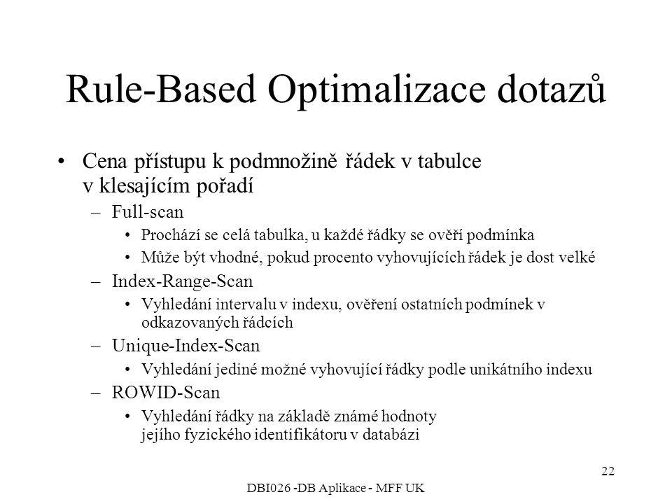 DBI026 -DB Aplikace - MFF UK 22 Rule-Based Optimalizace dotazů Cena přístupu k podmnožině řádek v tabulce v klesajícím pořadí –Full-scan Prochází se celá tabulka, u každé řádky se ověří podmínka Může být vhodné, pokud procento vyhovujících řádek je dost velké –Index-Range-Scan Vyhledání intervalu v indexu, ověření ostatních podmínek v odkazovaných řádcích –Unique-Index-Scan Vyhledání jediné možné vyhovující řádky podle unikátního indexu –ROWID-Scan Vyhledání řádky na základě známé hodnoty jejího fyzického identifikátoru v databázi