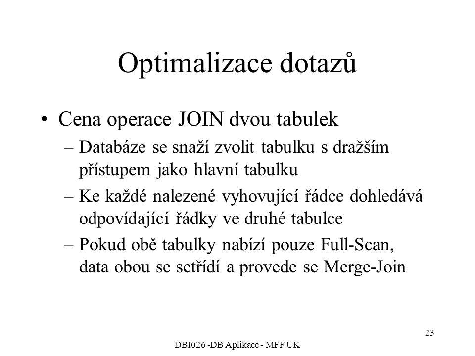 DBI026 -DB Aplikace - MFF UK 23 Optimalizace dotazů Cena operace JOIN dvou tabulek –Databáze se snaží zvolit tabulku s dražším přístupem jako hlavní tabulku –Ke každé nalezené vyhovující řádce dohledává odpovídající řádky ve druhé tabulce –Pokud obě tabulky nabízí pouze Full-Scan, data obou se setřídí a provede se Merge-Join