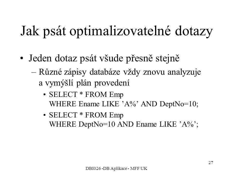 DBI026 -DB Aplikace - MFF UK 27 Jak psát optimalizovatelné dotazy Jeden dotaz psát všude přesně stejně –Různé zápisy databáze vždy znovu analyzuje a vymýšlí plán provedení SELECT * FROM Emp WHERE Ename LIKE 'A%' AND DeptNo=10; SELECT * FROM Emp WHERE DeptNo=10 AND Ename LIKE 'A%';