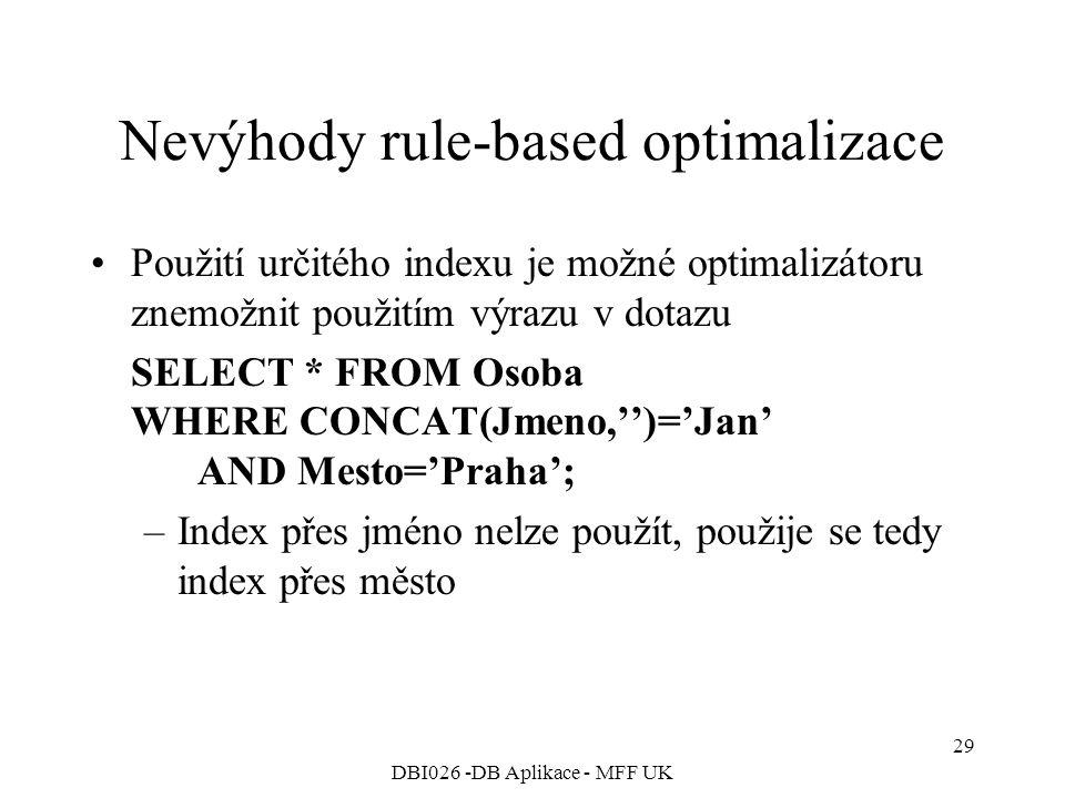 DBI026 -DB Aplikace - MFF UK 29 Nevýhody rule-based optimalizace Použití určitého indexu je možné optimalizátoru znemožnit použitím výrazu v dotazu SELECT * FROM Osoba WHERE CONCAT(Jmeno,'')='Jan' AND Mesto='Praha'; –Index přes jméno nelze použít, použije se tedy index přes město
