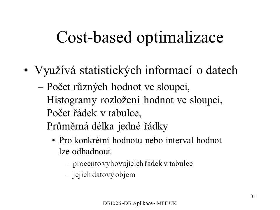 DBI026 -DB Aplikace - MFF UK 31 Cost-based optimalizace Využívá statistických informací o datech –Počet různých hodnot ve sloupci, Histogramy rozložení hodnot ve sloupci, Počet řádek v tabulce, Průměrná délka jedné řádky Pro konkrétní hodnotu nebo interval hodnot lze odhadnout –procento vyhovujících řádek v tabulce –jejich datový objem