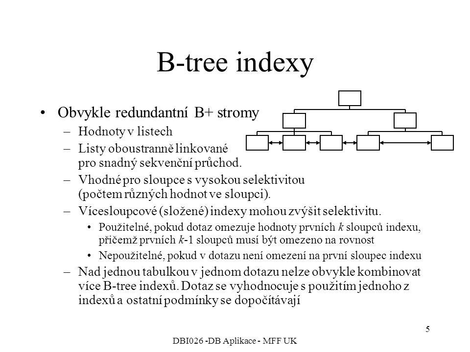 DBI026 -DB Aplikace - MFF UK 6 Bitmapové indexy Pro každou hodnotu sloupce / výrazu vytvořen binární řetězec obsahující 1 právě pro řádky s danou hodnotou –Vhodné pro sloupce s nízkou selektivitou –Lze kombinovat více bitmapových indexů nad jednou tabulkou pro zvýšení selektivity –Kombinací více bitmap se zvyšuje selektivita indexu SELECT * FROM Obyvatel WHERE Pohlaví='M' AND (Kraj='Pha' OR Kraj='SČ'); Kombinace tří bitmapových řetězců 0 1 0 1 1 0 0 1 0 0 1 0 0 1 0 0 0 0 1 0 1 0 0 1 0 0 0 0 1 0 0 0 1 M PhaPha SČSČ 0 1 0 0 0 0 0 1 0 0 1 (( )= 